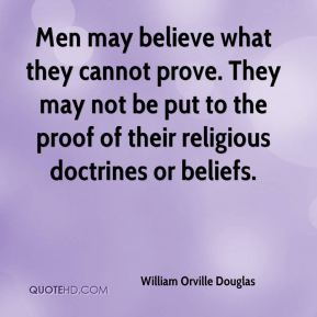 William Orville Douglas  - Men may believe what they cannot prove. They may not be put to the proof of their religious doctrines or beliefs.