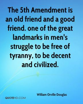 William Orville Douglas  - The 5th Amendment is an old friend and a good friend. one of the great landmarks in men's struggle to be free of tyranny, to be decent and civilized.