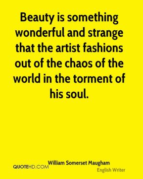 Beauty is something wonderful and strange that the artist fashions out of the chaos of the world in the torment of his soul.