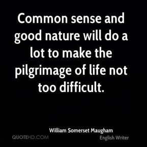 Common sense and good nature will do a lot to make the pilgrimage of life not too difficult.