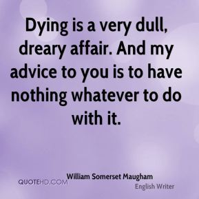 Dying is a very dull, dreary affair. And my advice to you is to have nothing whatever to do with it.