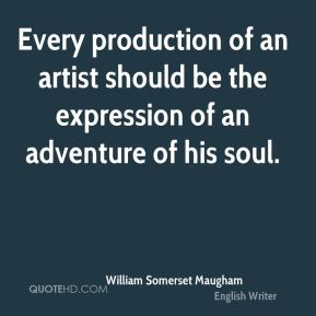 William Somerset Maugham  - Every production of an artist should be the expression of an adventure of his soul.