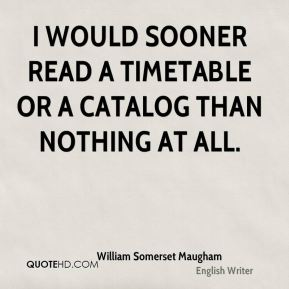 William Somerset Maugham  - I would sooner read a timetable or a catalog than nothing at all.