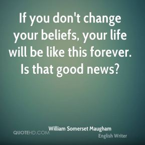 William Somerset Maugham  - If you don't change your beliefs, your life will be like this forever. Is that good news?