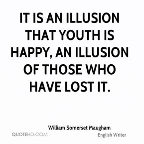 William Somerset Maugham  - It is an illusion that youth is happy, an illusion of those who have lost it.