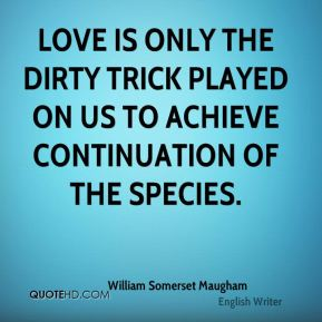 Love is only the dirty trick played on us to achieve continuation of the species.