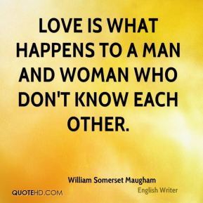 Love is what happens to a man and woman who don't know each other.