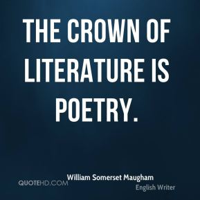 William Somerset Maugham  - The crown of literature is poetry.