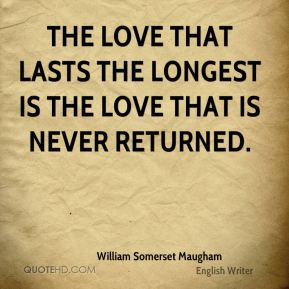 The love that lasts the longest is the love that is never returned.