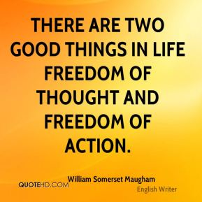 William Somerset Maugham  - There are two good things in life freedom of thought and freedom of action.