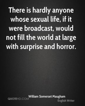 William Somerset Maugham  - There is hardly anyone whose sexual life, if it were broadcast, would not fill the world at large with surprise and horror.