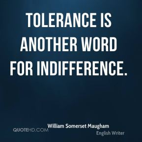 William Somerset Maugham  - Tolerance is another word for indifference.