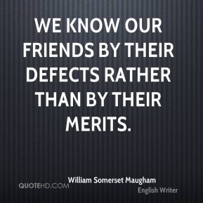 William Somerset Maugham  - We know our friends by their defects rather than by their merits.
