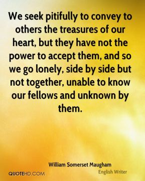 We seek pitifully to convey to others the treasures of our heart, but they have not the power to accept them, and so we go lonely, side by side but not together, unable to know our fellows and unknown by them.