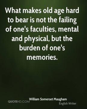 What makes old age hard to bear is not the failing of one's faculties, mental and physical, but the burden of one's memories.