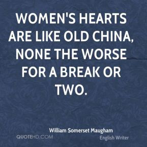 William Somerset Maugham  - Women's hearts are like old china, none the worse for a break or two.
