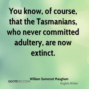 You know, of course, that the Tasmanians, who never committed adultery, are now extinct.