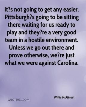 Willie McGinest  - It?s not going to get any easier. Pittsburgh?s going to be sitting there waiting for us ready to play and they?re a very good team in a hostile environment. Unless we go out there and prove otherwise, we?re just what we were against Carolina.