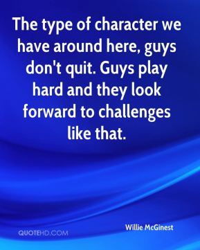 The type of character we have around here, guys don't quit. Guys play hard and they look forward to challenges like that.