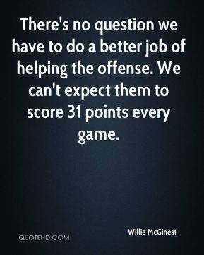 There's no question we have to do a better job of helping the offense. We can't expect them to score 31 points every game.