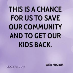 This is a chance for us to save our community and to get our kids back.