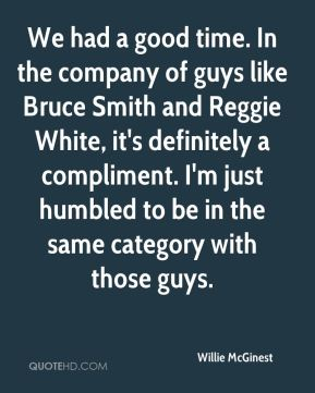 Willie McGinest  - We had a good time. In the company of guys like Bruce Smith and Reggie White, it's definitely a compliment. I'm just humbled to be in the same category with those guys.