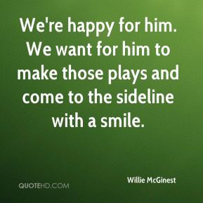 We're happy for him. We want for him to make those plays and come to the sideline with a smile.