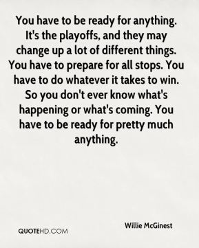 You have to be ready for anything. It's the playoffs, and they may change up a lot of different things. You have to prepare for all stops. You have to do whatever it takes to win. So you don't ever know what's happening or what's coming. You have to be ready for pretty much anything.