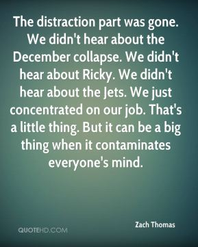 The distraction part was gone. We didn't hear about the December collapse. We didn't hear about Ricky. We didn't hear about the Jets. We just concentrated on our job. That's a little thing. But it can be a big thing when it contaminates everyone's mind.