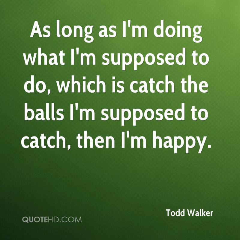As long as I'm doing what I'm supposed to do, which is catch the balls I'm supposed to catch, then I'm happy.