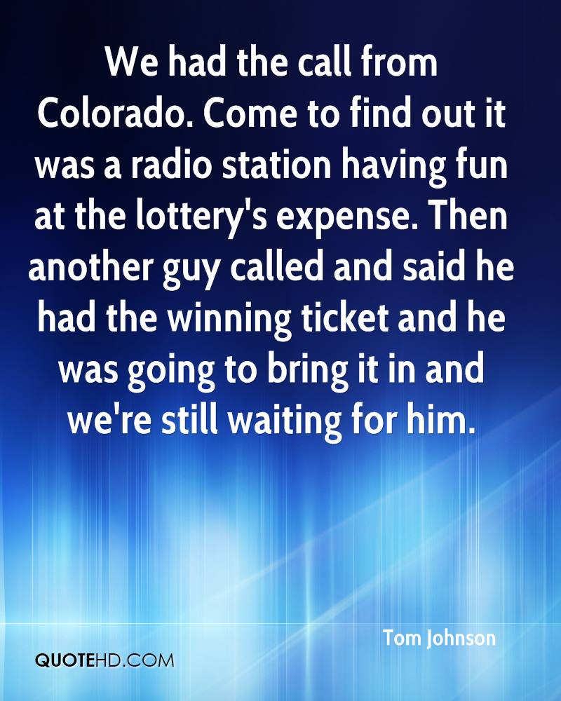 We had the call from Colorado. Come to find out it was a radio station having fun at the lottery's expense. Then another guy called and said he had the winning ticket and he was going to bring it in and we're still waiting for him.