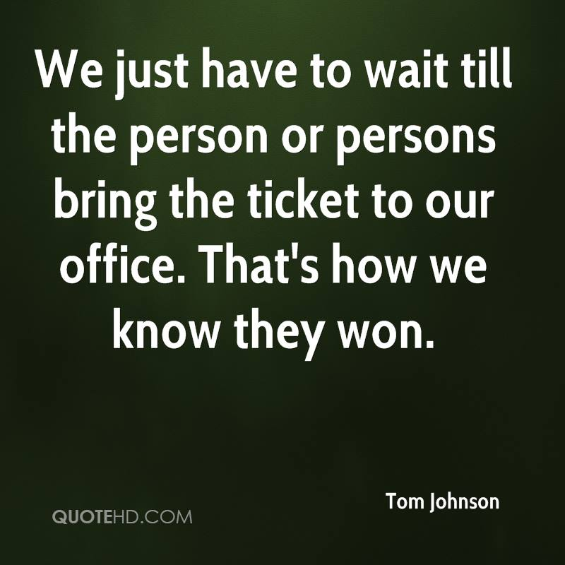 We just have to wait till the person or persons bring the ticket to our office. That's how we know they won.