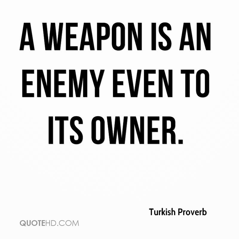 More Turkish Proverb Quotes. 1. A Weapon Is An Enemy Even To Its Owner.