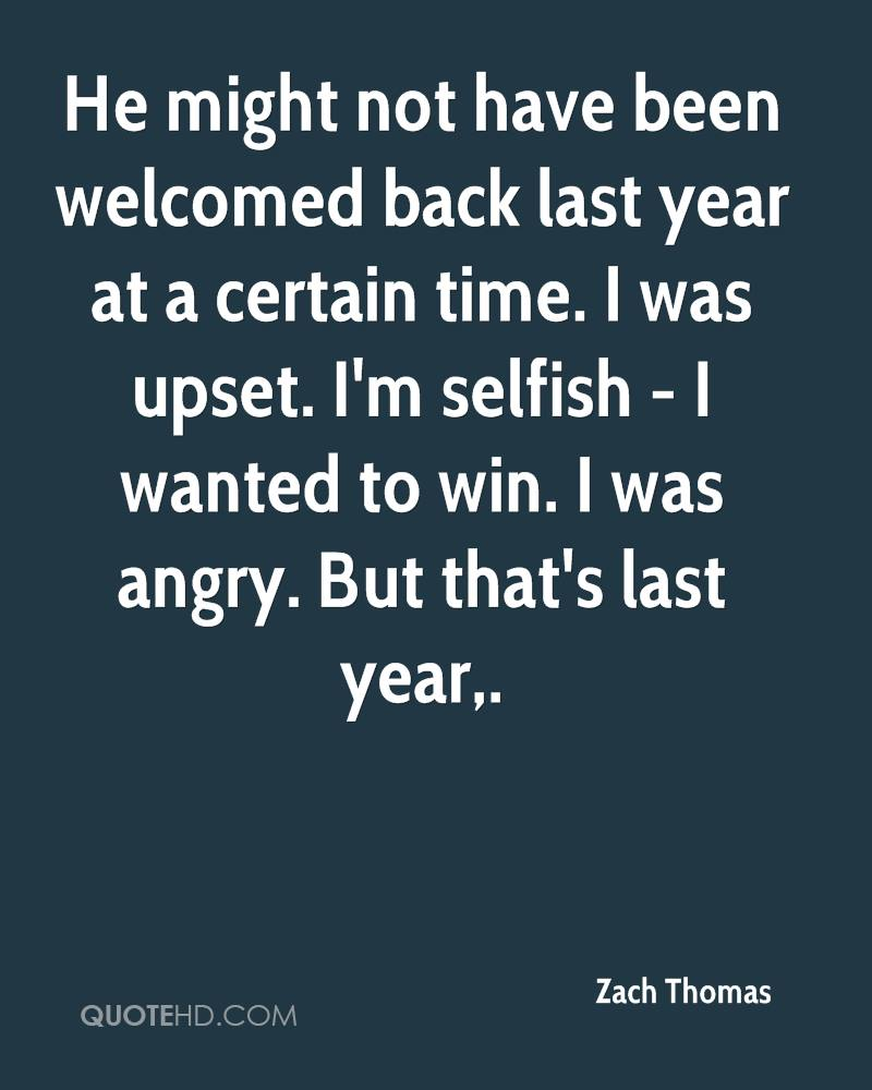 He might not have been welcomed back last year at a certain time. I was upset. I'm selfish - I wanted to win. I was angry. But that's last year.