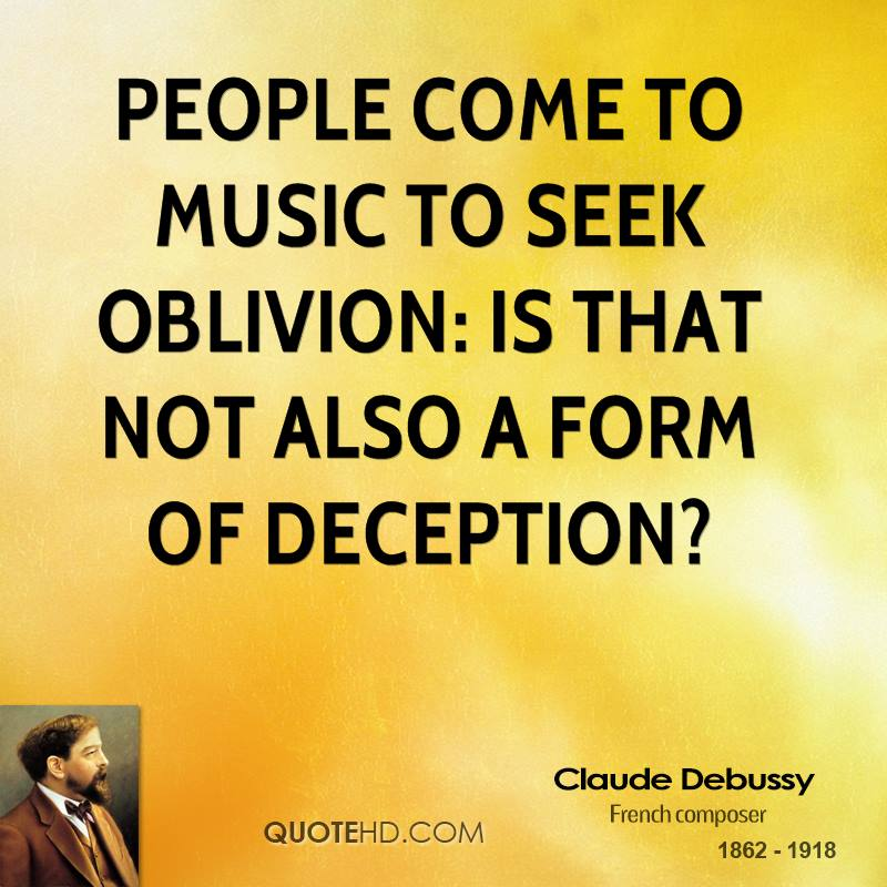 People come to music to seek oblivion: is that not also a form of deception?
