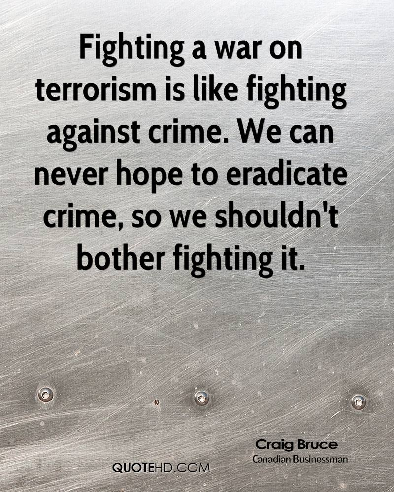 Fighting a war on terrorism is like fighting against crime. We can never hope to eradicate crime, so we shouldn't bother fighting it.