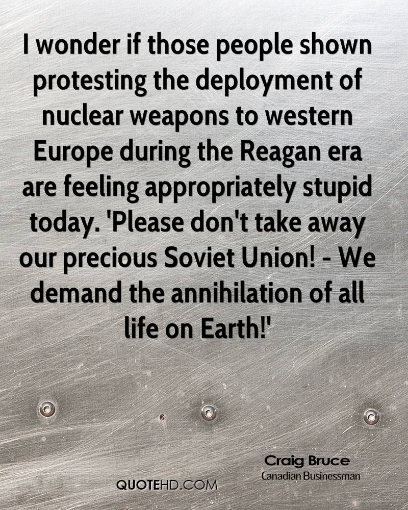 I wonder if those people shown protesting the deployment of nuclear weapons to western Europe during the Reagan era are feeling appropriately stupid today. 'Please don't take away our precious Soviet Union! - We demand the annihilation of all life on Earth!'