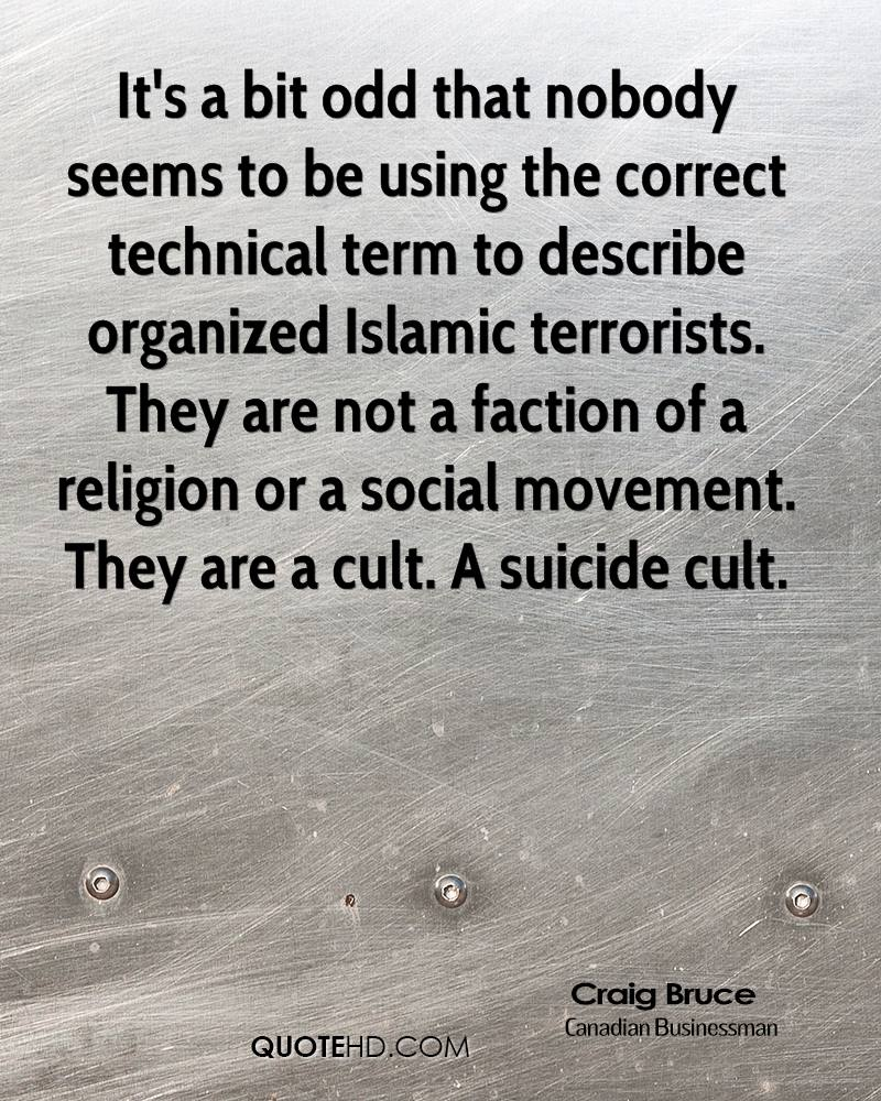 It's a bit odd that nobody seems to be using the correct technical term to describe organized Islamic terrorists. They are not a faction of a religion or a social movement. They are a cult. A suicide cult.
