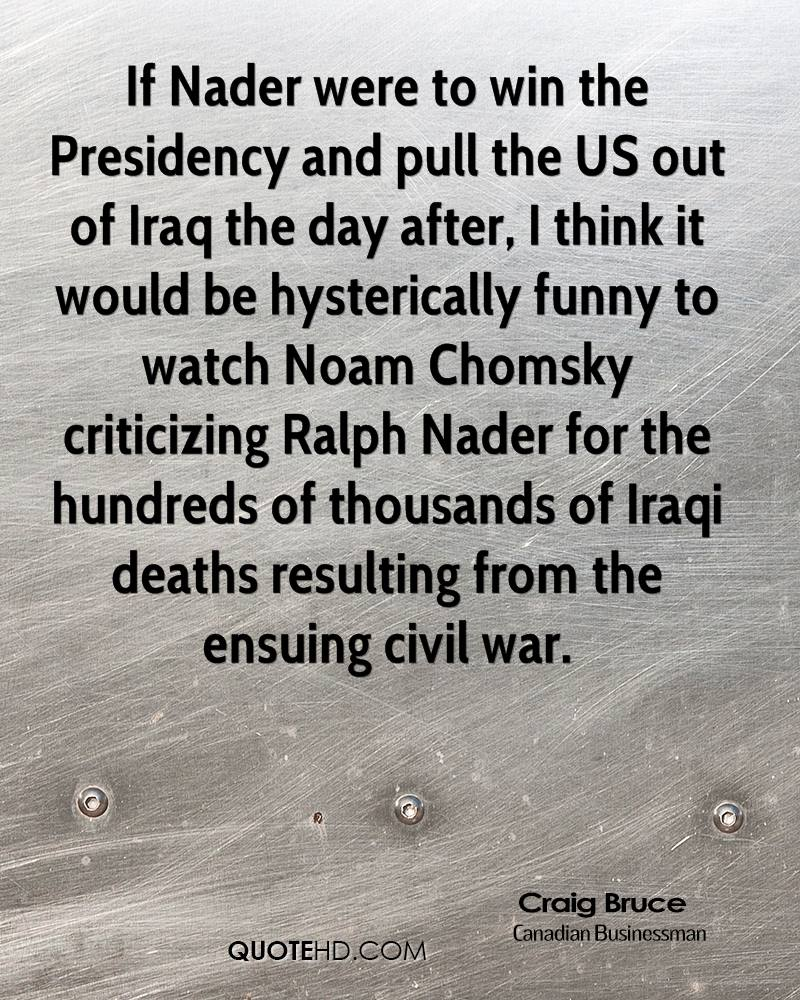 If Nader were to win the Presidency and pull the US out of Iraq the day after, I think it would be hysterically funny to watch Noam Chomsky criticizing Ralph Nader for the hundreds of thousands of Iraqi deaths resulting from the ensuing civil war.