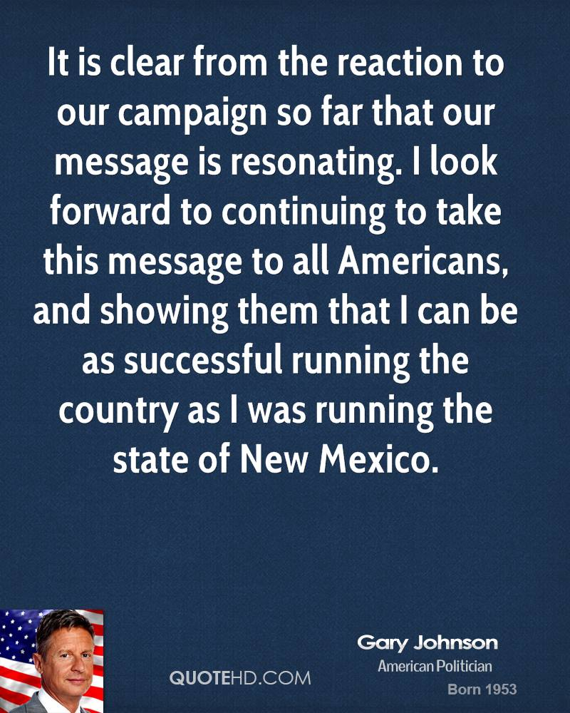 It is clear from the reaction to our campaign so far that our message is resonating. I look forward to continuing to take this message to all Americans, and showing them that I can be as successful running the country as I was running the state of New Mexico.