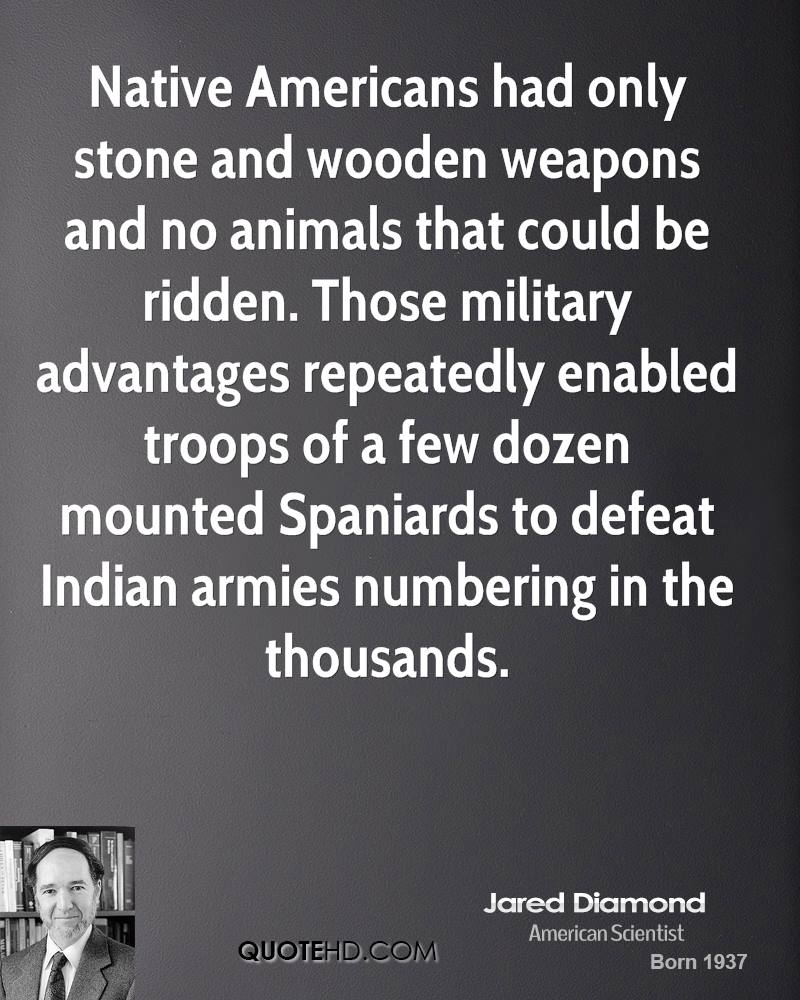 Native Americans had only stone and wooden weapons and no animals that could be ridden. Those military advantages repeatedly enabled troops of a few dozen mounted Spaniards to defeat Indian armies numbering in the thousands.