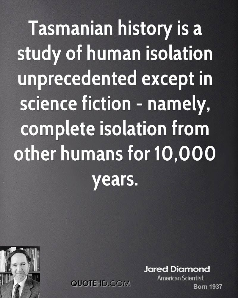 Tasmanian history is a study of human isolation unprecedented except in science fiction - namely, complete isolation from other humans for 10,000 years.