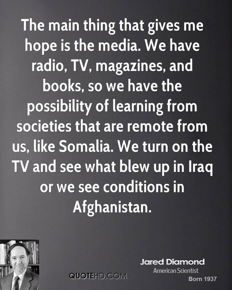 The main thing that gives me hope is the media. We have radio, TV, magazines, and books, so we have the possibility of learning from societies that are remote from us, like Somalia. We turn on the TV and see what blew up in Iraq or we see conditions in Afghanistan.