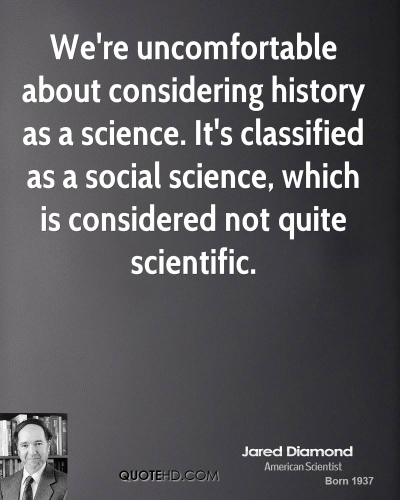 We're uncomfortable about considering history as a science. It's classified as a social science, which is considered not quite scientific.