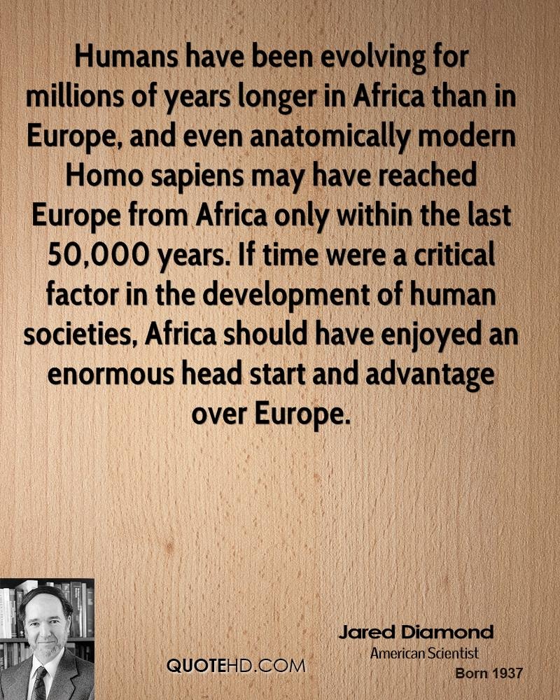 Humans have been evolving for millions of years longer in Africa than in Europe, and even anatomically modern Homo sapiens may have reached Europe from Africa only within the last 50,000 years. If time were a critical factor in the development of human societies, Africa should have enjoyed an enormous head start and advantage over Europe.