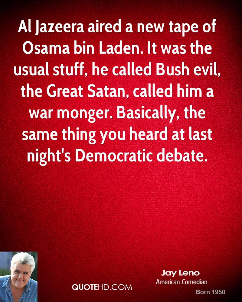 Al Jazeera aired a new tape of Osama bin Laden. It was the usual stuff, he called Bush evil, the Great Satan, called him a war monger. Basically, the same thing you heard at last night's Democratic debate.