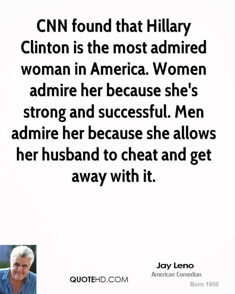 CNN found that Hillary Clinton is the most admired woman in America. Women admire her because she's strong and successful. Men admire her because she allows her husband to cheat and get away with it.