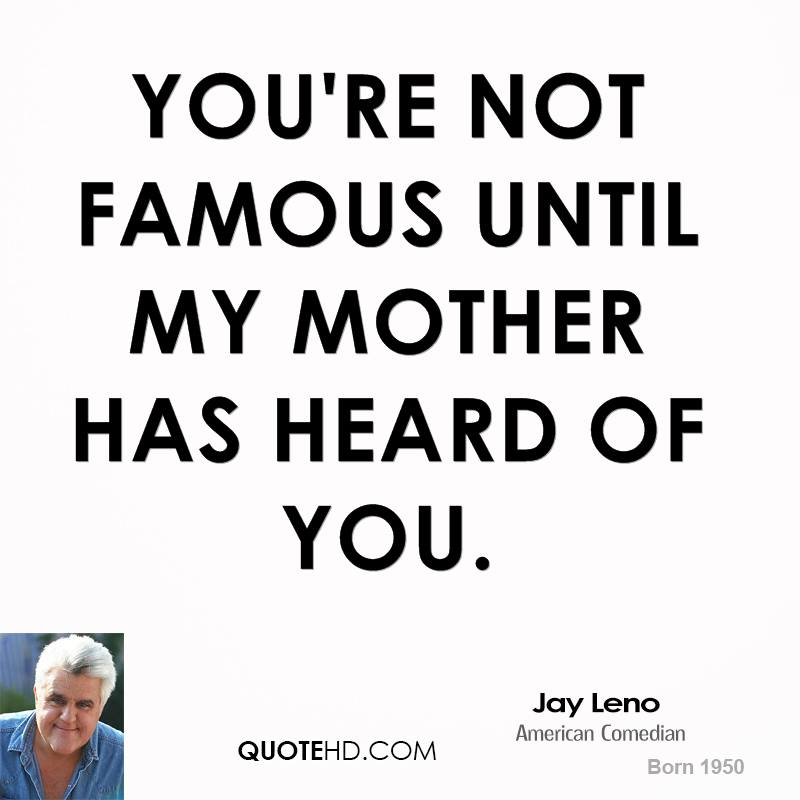 You're not famous until my mother has heard of you.