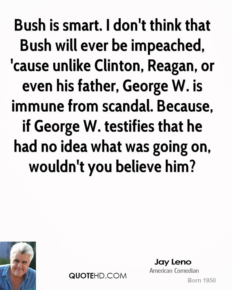 Bush is smart. I don't think that Bush will ever be impeached, 'cause unlike Clinton, Reagan, or even his father, George W. is immune from scandal. Because, if George W. testifies that he had no idea what was going on, wouldn't you believe him?