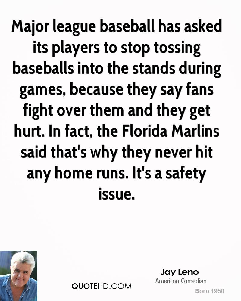 Major league baseball has asked its players to stop tossing baseballs into the stands during games, because they say fans fight over them and they get hurt. In fact, the Florida Marlins said that's why they never hit any home runs. It's a safety issue.